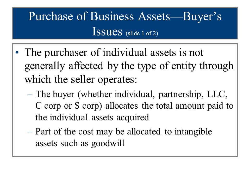 Purchase of Business Assets—Buyer's Issues (slide 1 of 2) The purchaser of individual assets is not generally affected by the type of entity through which the seller operates: –The buyer (whether individual, partnership, LLC, C corp or S corp) allocates the total amount paid to the individual assets acquired –Part of the cost may be allocated to intangible assets such as goodwill