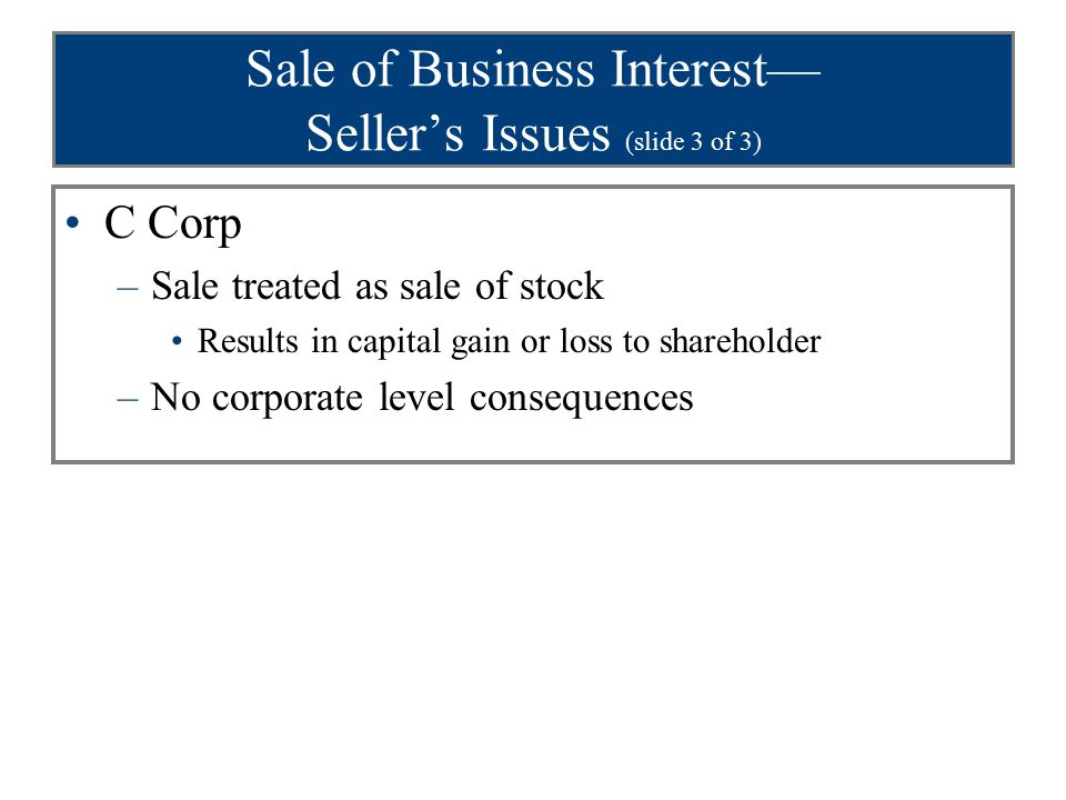 Sale of Business Interest— Seller's Issues (slide 3 of 3) C Corp –Sale treated as sale of stock Results in capital gain or loss to shareholder –No corporate level consequences