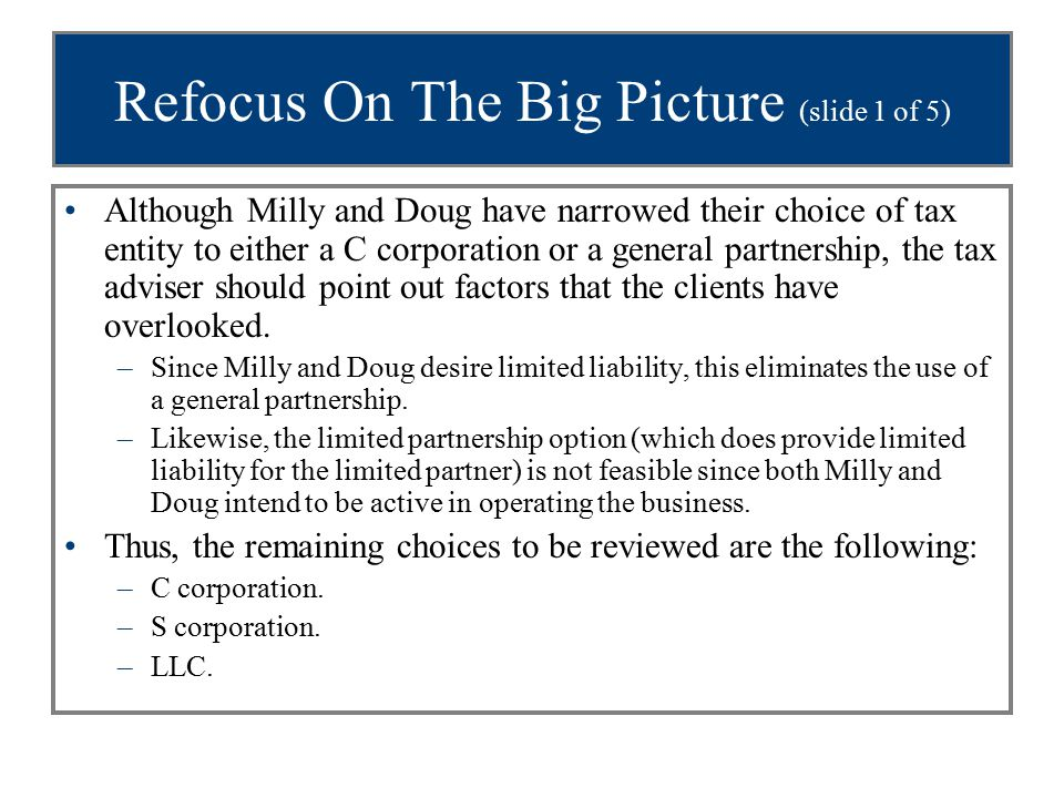 Refocus On The Big Picture (slide 1 of 5) Although Milly and Doug have narrowed their choice of tax entity to either a C corporation or a general partnership, the tax adviser should point out factors that the clients have overlooked.