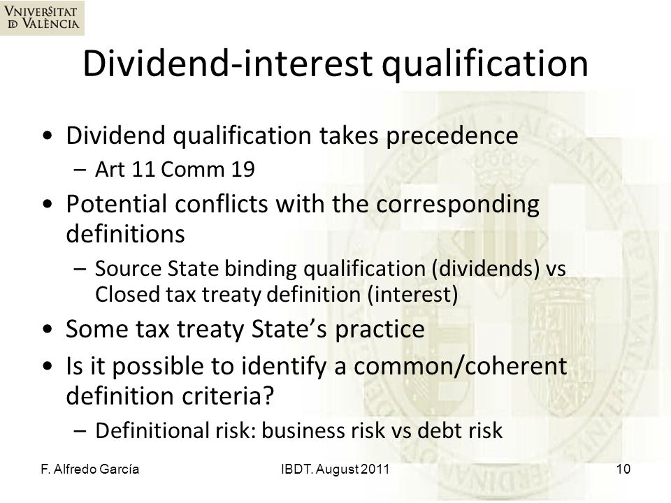 Dividend-interest qualification Dividend qualification takes precedence –Art 11 Comm 19 Potential conflicts with the corresponding definitions –Source State binding qualification (dividends) vs Closed tax treaty definition (interest) Some tax treaty State's practice Is it possible to identify a common/coherent definition criteria.