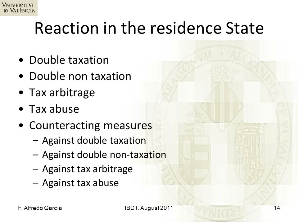 Reaction in the residence State Double taxation Double non taxation Tax arbitrage Tax abuse Counteracting measures –Against double taxation –Against double non-taxation –Against tax arbitrage –Against tax abuse F.