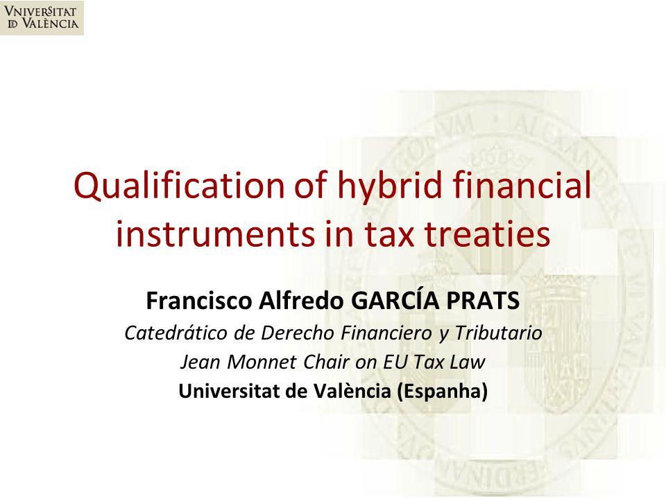 Qualification of hybrid financial instruments in tax treaties Francisco Alfredo GARCÍA PRATS Catedrático de Derecho Financiero y Tributario Jean Monnet Chair on EU Tax Law Universitat de València (Espanha)