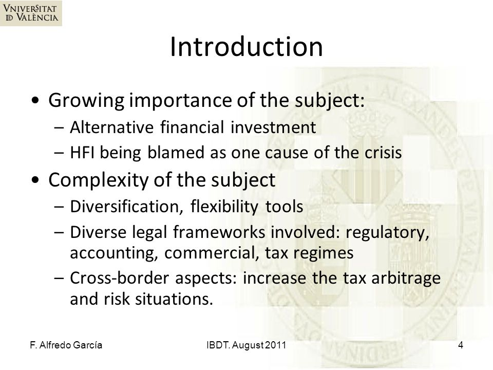 Introduction Growing importance of the subject: –Alternative financial investment –HFI being blamed as one cause of the crisis Complexity of the subject –Diversification, flexibility tools –Diverse legal frameworks involved: regulatory, accounting, commercial, tax regimes –Cross-border aspects: increase the tax arbitrage and risk situations.