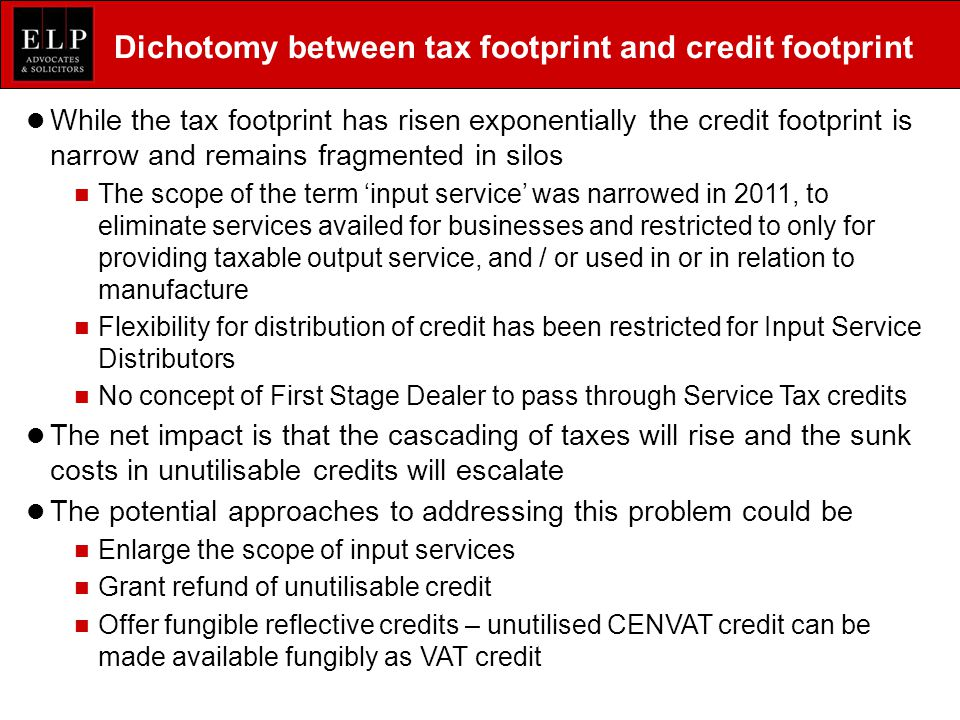 Dichotomy between tax footprint and credit footprint While the tax footprint has risen exponentially the credit footprint is narrow and remains fragmented in silos The scope of the term 'input service' was narrowed in 2011, to eliminate services availed for businesses and restricted to only for providing taxable output service, and / or used in or in relation to manufacture Flexibility for distribution of credit has been restricted for Input Service Distributors No concept of First Stage Dealer to pass through Service Tax credits The net impact is that the cascading of taxes will rise and the sunk costs in unutilisable credits will escalate The potential approaches to addressing this problem could be Enlarge the scope of input services Grant refund of unutilisable credit Offer fungible reflective credits – unutilised CENVAT credit can be made available fungibly as VAT credit
