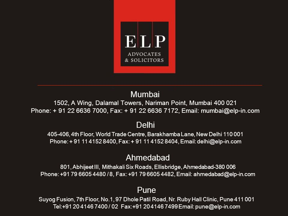 Mumbai 1502, A Wing, Dalamal Towers, Nariman Point, Mumbai 400 021 Phone: + 91 22 6636 7000, Fax: + 91 22 6636 7172, Email: mumbai@elp-in.com Delhi 405-406, 4th Floor, World Trade Centre, Barakhamba Lane, New Delhi 110 001 Phone: + 91 11 4152 8400, Fax: + 91 11 4152 8404, Email: delhi@elp-in.com Ahmedabad 801, Abhijeet III, Mithakali Six Roads, Ellisbridge, Ahmedabad-380 006 Phone: +91 79 6605 4480 / 8, Fax: +91 79 6605 4482, Email: ahmedabad@elp-in.com Pune Suyog Fusion, 7th Floor, No.1, 97 Dhole Patil Road, Nr.