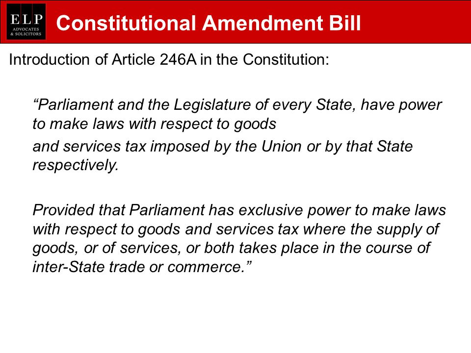 Constitutional Amendment Bill Introduction of Article 246A in the Constitution: Parliament and the Legislature of every State, have power to make laws with respect to goods and services tax imposed by the Union or by that State respectively.