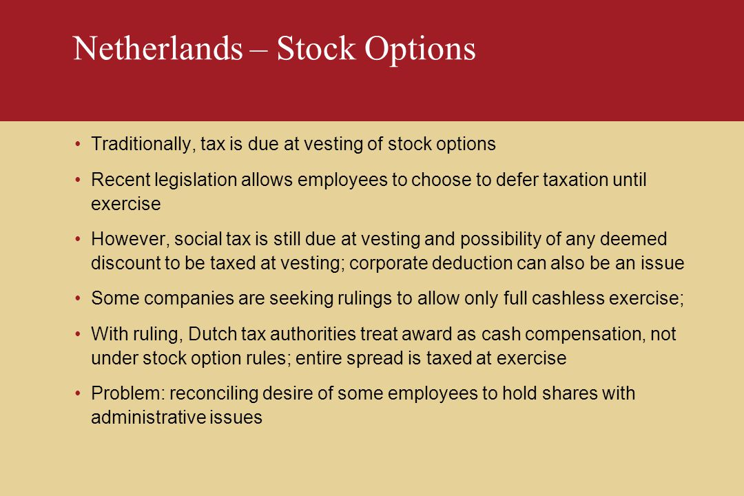 Netherlands – Stock Options Traditionally, tax is due at vesting of stock options Recent legislation allows employees to choose to defer taxation until exercise However, social tax is still due at vesting and possibility of any deemed discount to be taxed at vesting; corporate deduction can also be an issue Some companies are seeking rulings to allow only full cashless exercise; With ruling, Dutch tax authorities treat award as cash compensation, not under stock option rules; entire spread is taxed at exercise Problem: reconciling desire of some employees to hold shares with administrative issues
