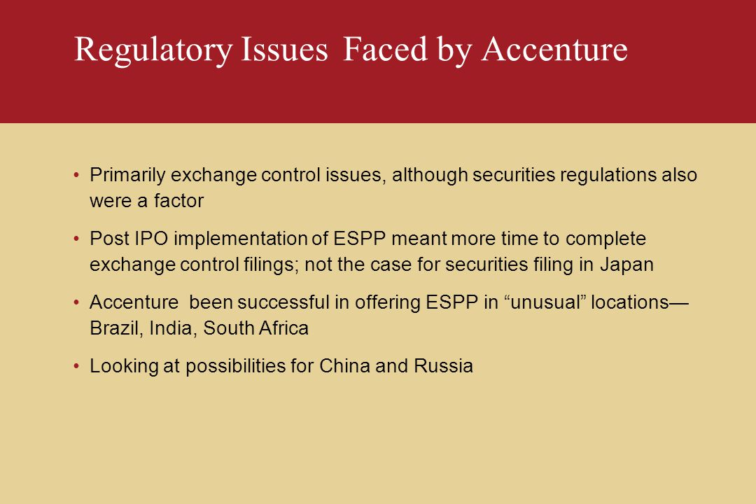 Regulatory IssuesFaced by Accenture Primarily exchange control issues, although securities regulations also were a factor Post IPO implementation of ESPP meant more time to complete exchange control filings; not the case for securities filing in Japan Accenture been successful in offering ESPP in unusual locations— Brazil, India, South Africa Looking at possibilities for China and Russia