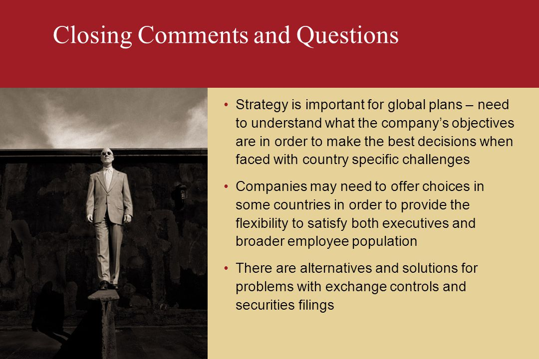 Closing Comments and Questions Strategy is important for global plans – need to understand what the company's objectives are in order to make the best decisions when faced with country specific challenges Companies may need to offer choices in some countries in order to provide the flexibility to satisfy both executives and broader employee population There are alternatives and solutions for problems with exchange controls and securities filings