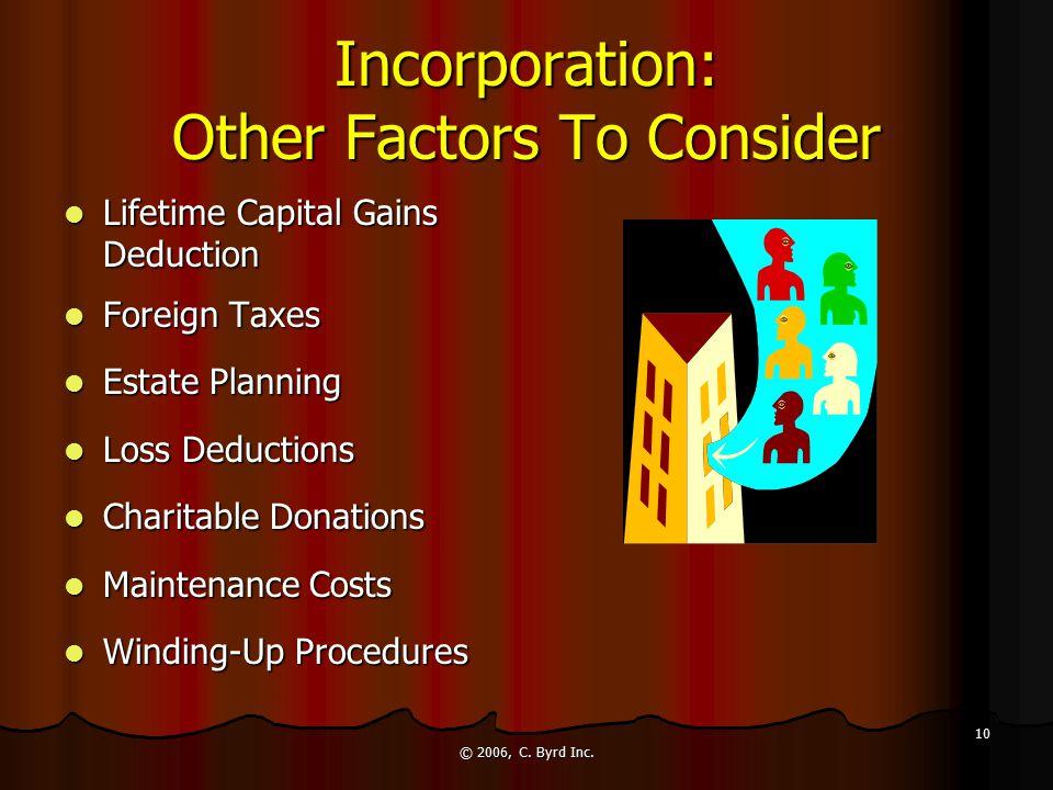 © 2006, C. Byrd Inc. 10 Incorporation: Other Factors To Consider Lifetime Capital Gains Deduction Lifetime Capital Gains Deduction Foreign Taxes Forei