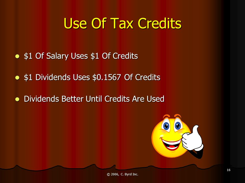 © 2006, C. Byrd Inc. 16 Use Of Tax Credits $1 Of Salary Uses $1 Of Credits $1 Of Salary Uses $1 Of Credits $1 Dividends Uses $0.1567 Of Credits $1 Div