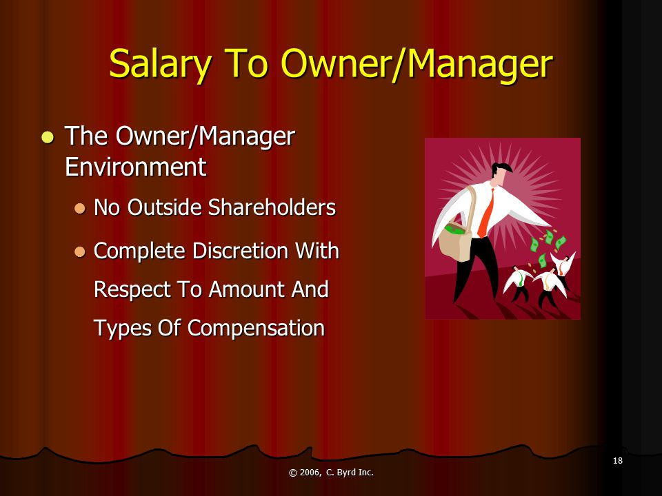 © 2006, C. Byrd Inc. 18 Salary To Owner/Manager The Owner/Manager Environment The Owner/Manager Environment No Outside Shareholders No Outside Shareho