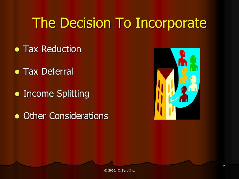 © 2006, C. Byrd Inc. 2 The Decision To Incorporate Tax Reduction Tax Reduction Tax Deferral Tax Deferral Income Splitting Income Splitting Other Consi
