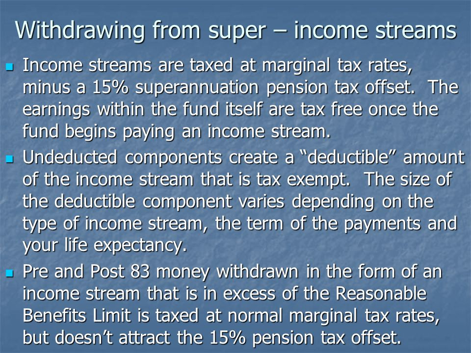 Withdrawing from super – income streams Income streams are taxed at marginal tax rates, minus a 15% superannuation pension tax offset.