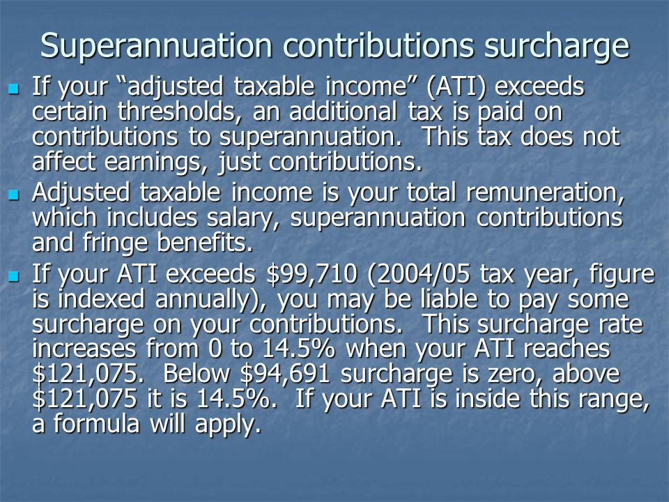 Superannuation contributions surcharge If your adjusted taxable income (ATI) exceeds certain thresholds, an additional tax is paid on contributions to superannuation.