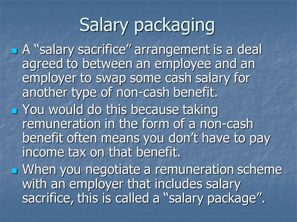 Salary packaging A salary sacrifice arrangement is a deal agreed to between an employee and an employer to swap some cash salary for another type of non-cash benefit.