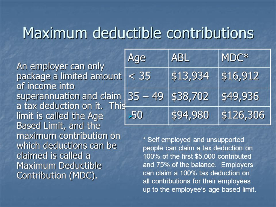 Maximum deductible contributions An employer can only package a limited amount of income into superannuation and claim a tax deduction on it.