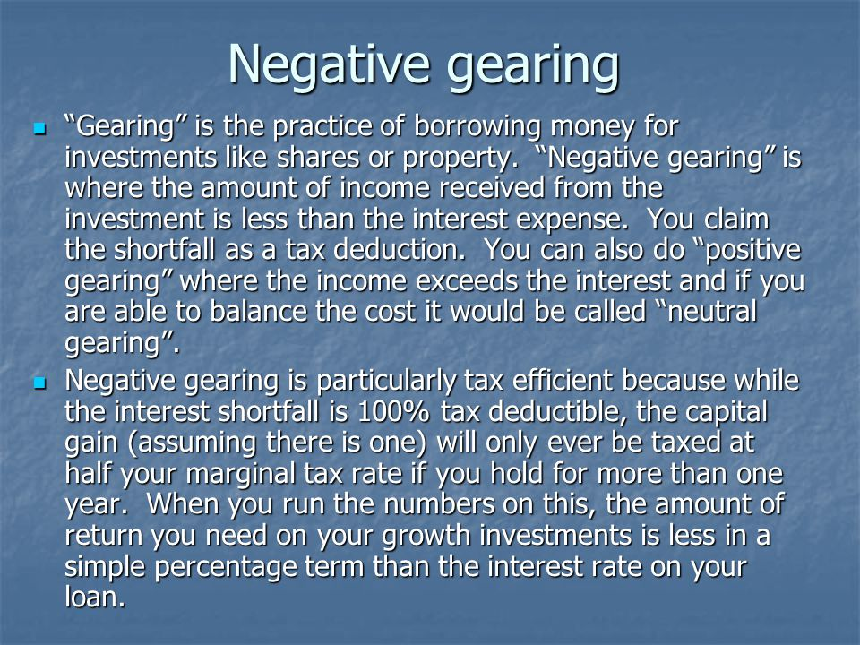Negative gearing Gearing is the practice of borrowing money for investments like shares or property.