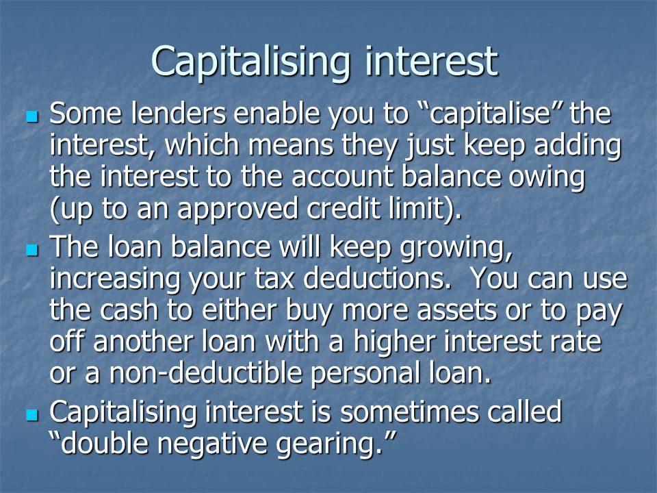 Capitalising interest Some lenders enable you to capitalise the interest, which means they just keep adding the interest to the account balance owing (up to an approved credit limit).