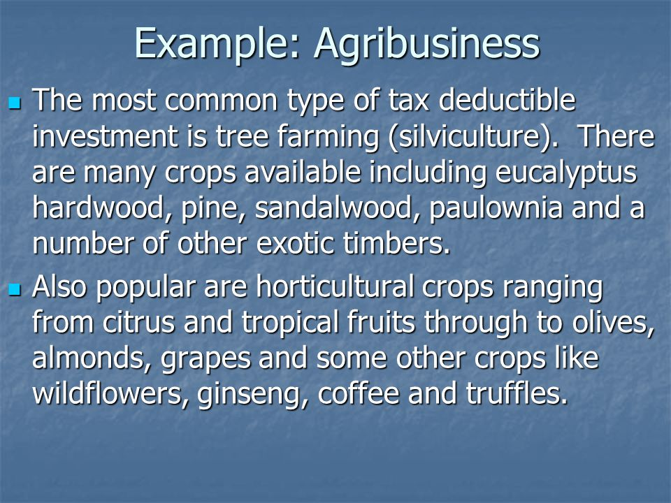 Example: Agribusiness The most common type of tax deductible investment is tree farming (silviculture).