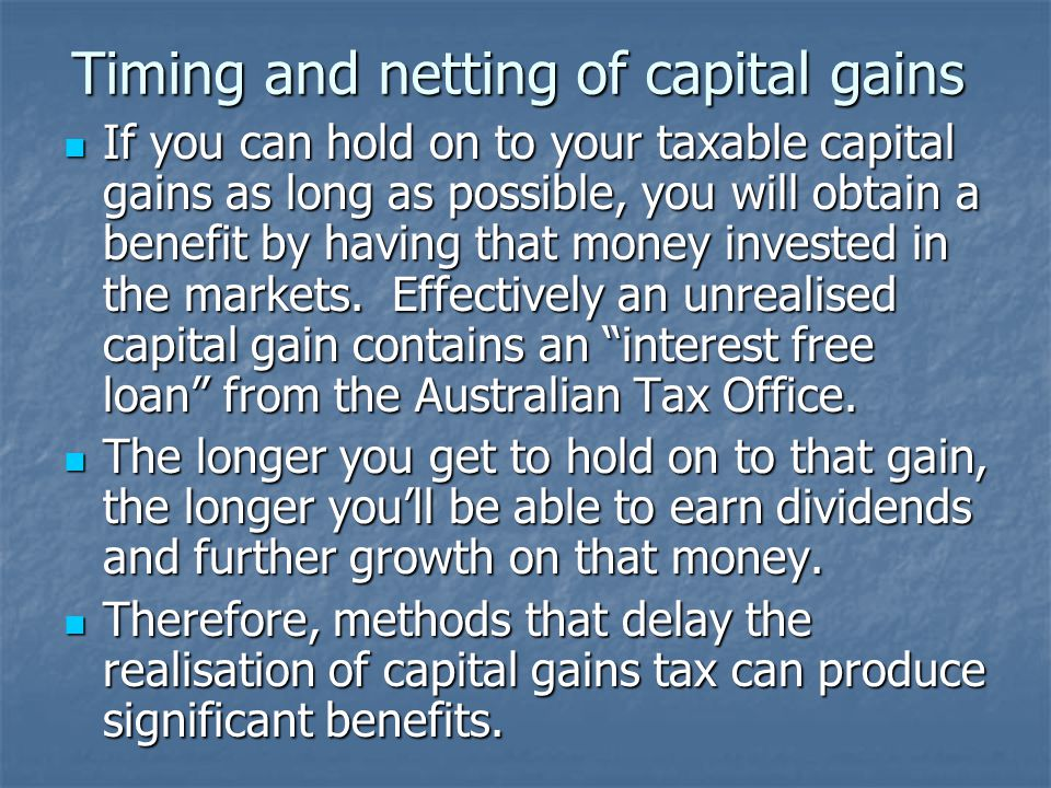 Timing and netting of capital gains If you can hold on to your taxable capital gains as long as possible, you will obtain a benefit by having that money invested in the markets.