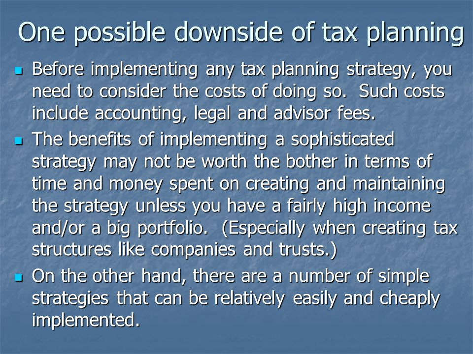 One possible downside of tax planning Before implementing any tax planning strategy, you need to consider the costs of doing so.
