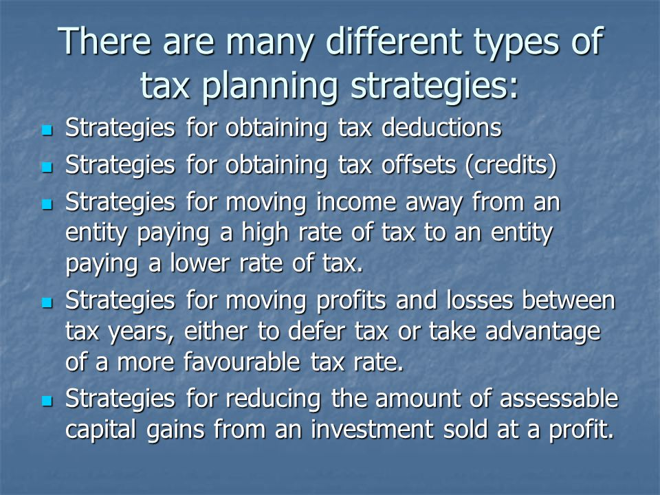 There are many different types of tax planning strategies: Strategies for obtaining tax deductions Strategies for obtaining tax deductions Strategies for obtaining tax offsets (credits) Strategies for obtaining tax offsets (credits) Strategies for moving income away from an entity paying a high rate of tax to an entity paying a lower rate of tax.