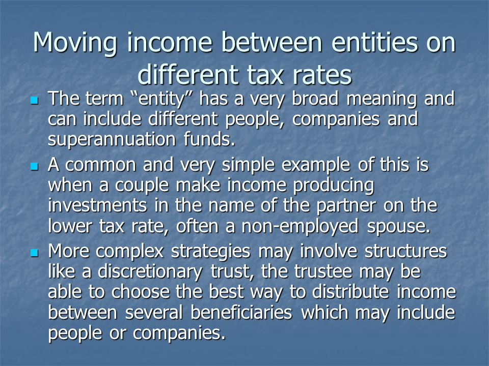 Moving income between entities on different tax rates The term entity has a very broad meaning and can include different people, companies and superannuation funds.