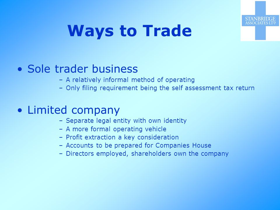 Ways to Trade Sole trader business –A relatively informal method of operating –Only filing requirement being the self assessment tax return Limited company –Separate legal entity with own identity –A more formal operating vehicle –Profit extraction a key consideration –Accounts to be prepared for Companies House –Directors employed, shareholders own the company