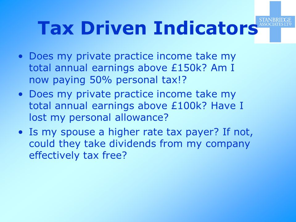 Tax Driven Indicators Does my private practice income take my total annual earnings above £150k.
