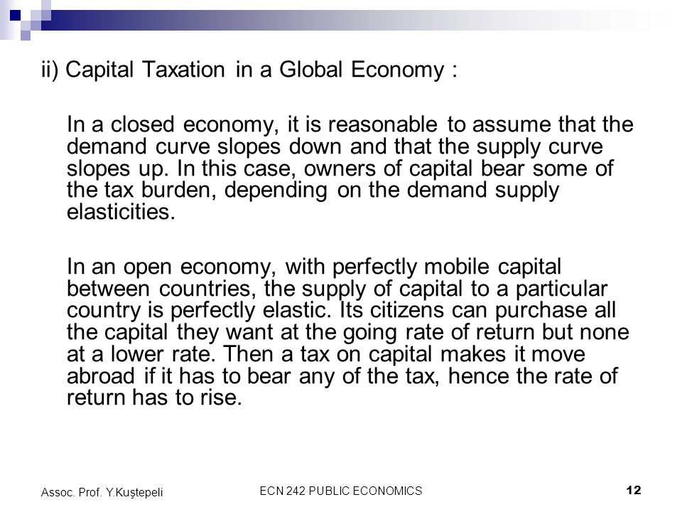 ECN 242 PUBLIC ECONOMICS12 Assoc. Prof. Y.Kuştepeli ii) Capital Taxation in a Global Economy : In a closed economy, it is reasonable to assume that th