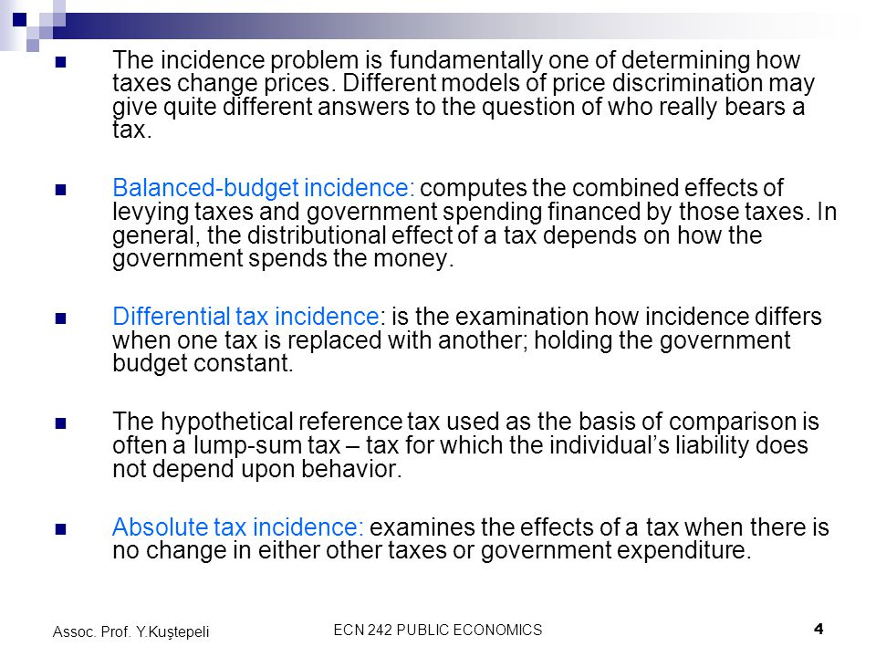 ECN 242 PUBLIC ECONOMICS4 Assoc. Prof. Y.Kuştepeli The incidence problem is fundamentally one of determining how taxes change prices. Different models