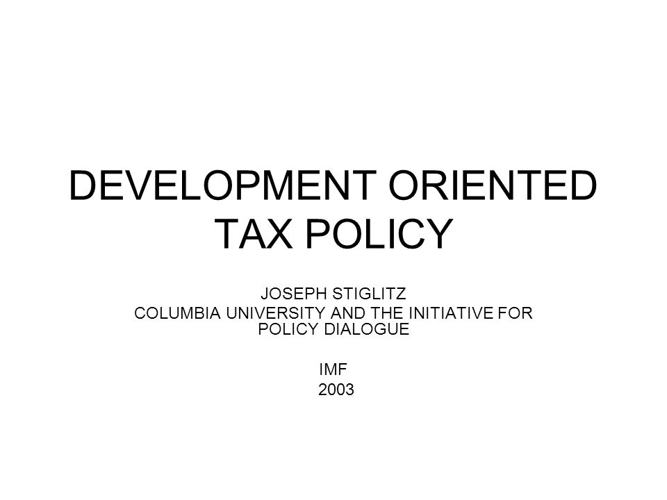 DEVELOPMENT ORIENTED TAX POLICY JOSEPH STIGLITZ COLUMBIA UNIVERSITY AND THE INITIATIVE FOR POLICY DIALOGUE IMF 2003