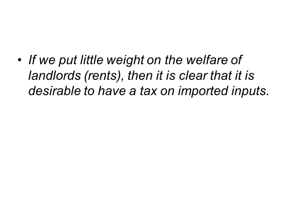 If we put little weight on the welfare of landlords (rents), then it is clear that it is desirable to have a tax on imported inputs.