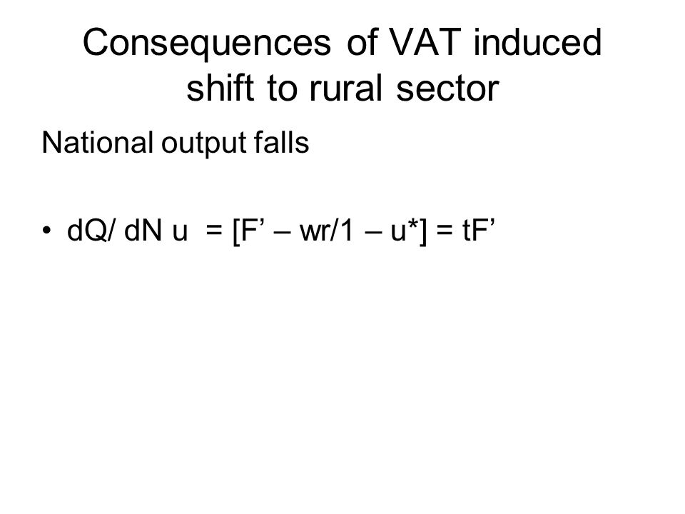 Consequences of VAT induced shift to rural sector National output falls dQ/ dN u = [F' – wr/1 – u*] = tF'
