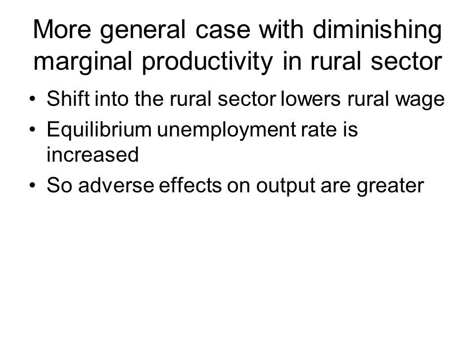 More general case with diminishing marginal productivity in rural sector Shift into the rural sector lowers rural wage Equilibrium unemployment rate is increased So adverse effects on output are greater