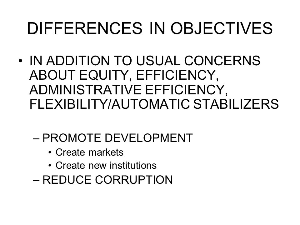 DIFFERENCES IN OBJECTIVES IN ADDITION TO USUAL CONCERNS ABOUT EQUITY, EFFICIENCY, ADMINISTRATIVE EFFICIENCY, FLEXIBILITY/AUTOMATIC STABILIZERS –PROMOTE DEVELOPMENT Create markets Create new institutions –REDUCE CORRUPTION
