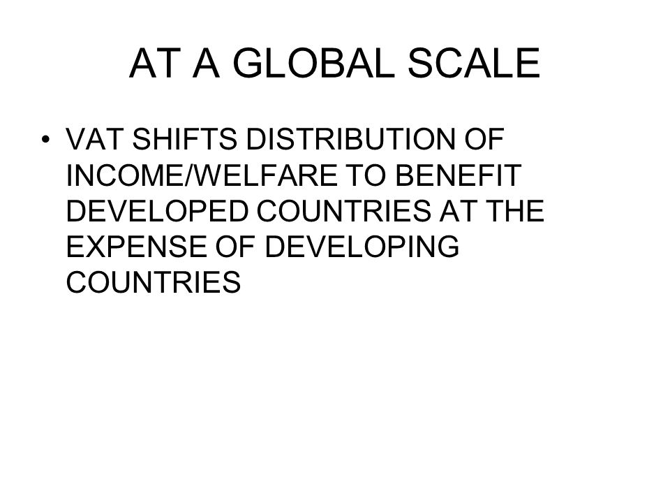 AT A GLOBAL SCALE VAT SHIFTS DISTRIBUTION OF INCOME/WELFARE TO BENEFIT DEVELOPED COUNTRIES AT THE EXPENSE OF DEVELOPING COUNTRIES