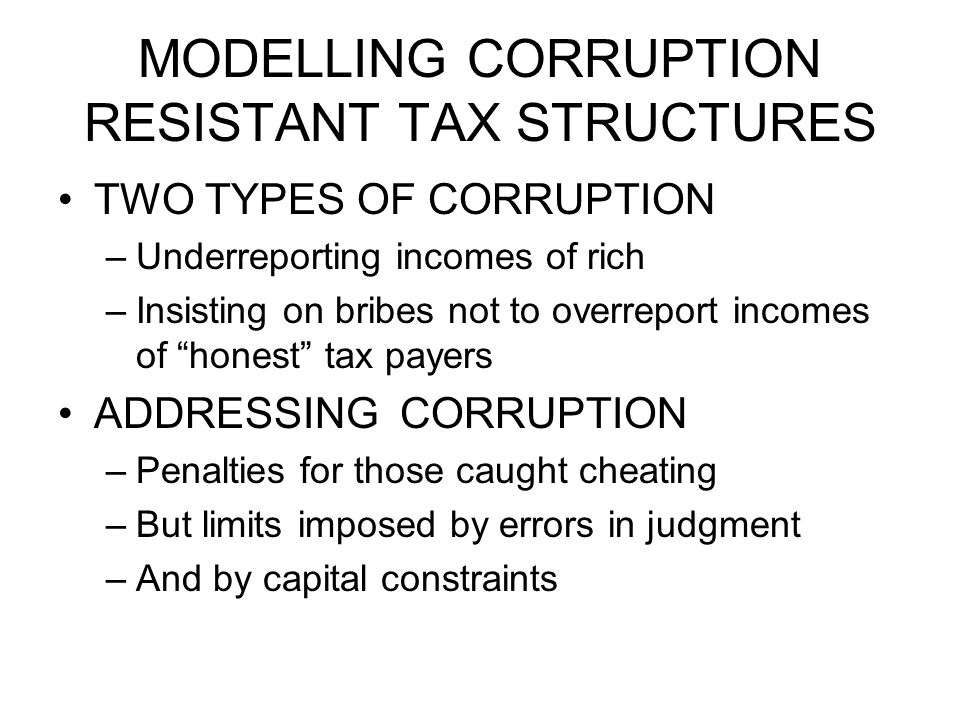 MODELLING CORRUPTION RESISTANT TAX STRUCTURES TWO TYPES OF CORRUPTION –Underreporting incomes of rich –Insisting on bribes not to overreport incomes of honest tax payers ADDRESSING CORRUPTION –Penalties for those caught cheating –But limits imposed by errors in judgment –And by capital constraints