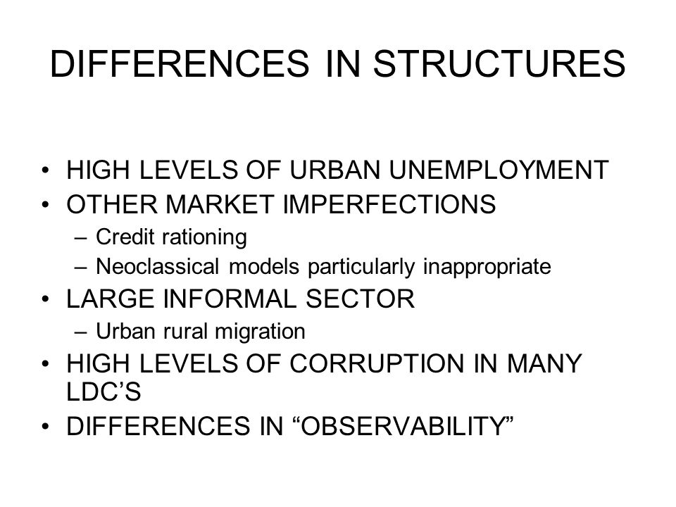 DIFFERENCES IN STRUCTURES HIGH LEVELS OF URBAN UNEMPLOYMENT OTHER MARKET IMPERFECTIONS –Credit rationing –Neoclassical models particularly inappropriate LARGE INFORMAL SECTOR –Urban rural migration HIGH LEVELS OF CORRUPTION IN MANY LDC'S DIFFERENCES IN OBSERVABILITY