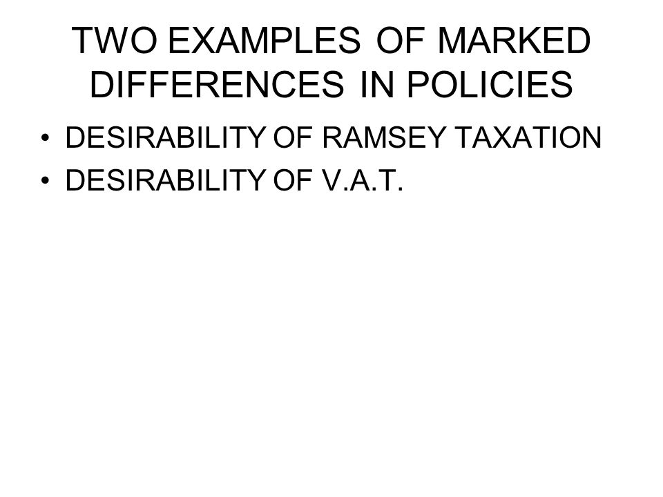 TWO EXAMPLES OF MARKED DIFFERENCES IN POLICIES DESIRABILITY OF RAMSEY TAXATION DESIRABILITY OF V.A.T.