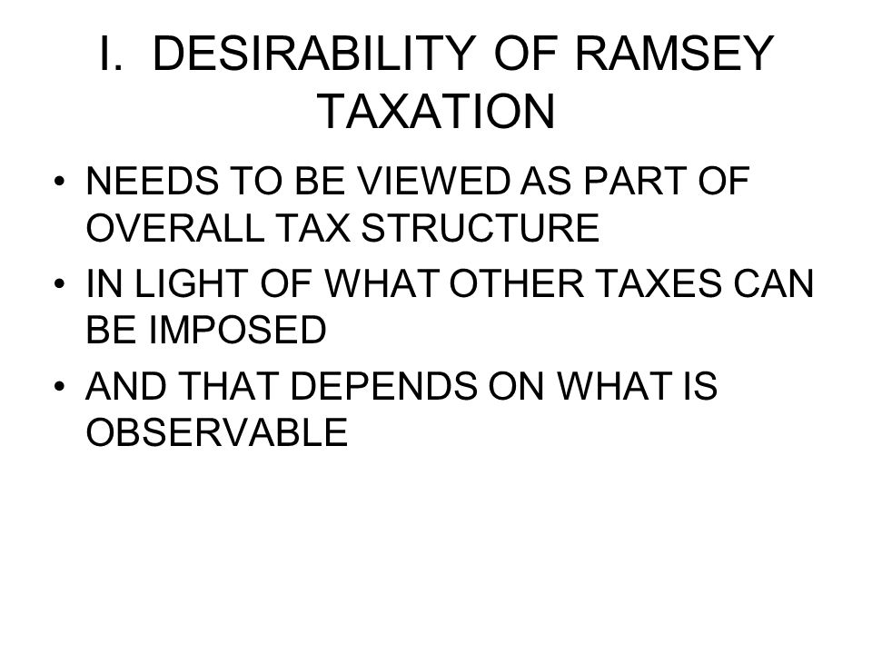 I. DESIRABILITY OF RAMSEY TAXATION NEEDS TO BE VIEWED AS PART OF OVERALL TAX STRUCTURE IN LIGHT OF WHAT OTHER TAXES CAN BE IMPOSED AND THAT DEPENDS ON