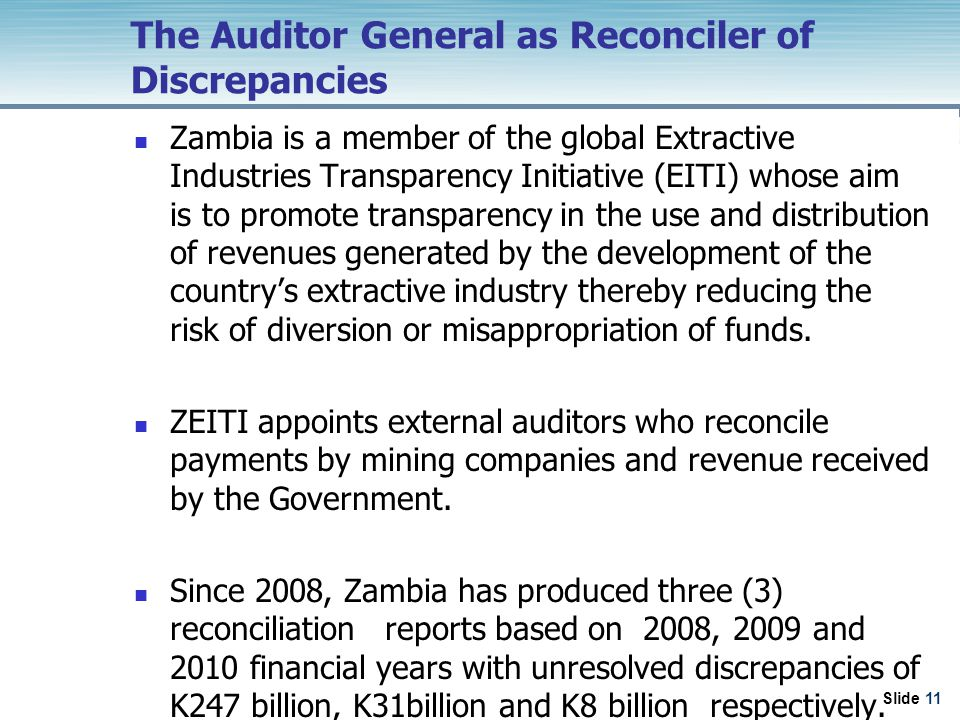 Slide 11 The Auditor General as Reconciler of Discrepancies Zambia is a member of the global Extractive Industries Transparency Initiative (EITI) whose aim is to promote transparency in the use and distribution of revenues generated by the development of the country's extractive industry thereby reducing the risk of diversion or misappropriation of funds.