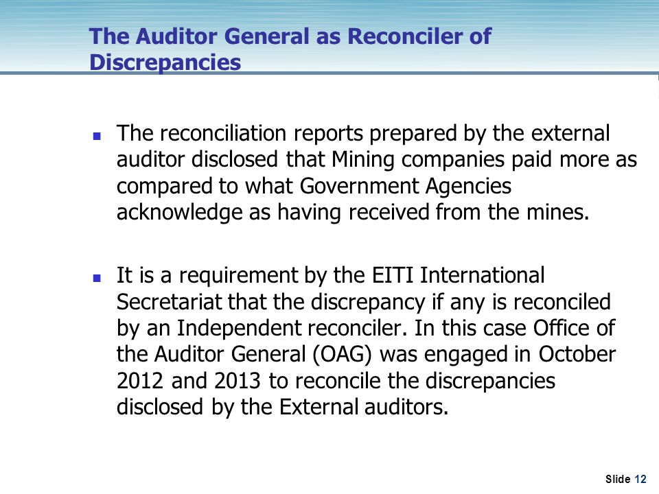 Slide 12 The Auditor General as Reconciler of Discrepancies The reconciliation reports prepared by the external auditor disclosed that Mining companies paid more as compared to what Government Agencies acknowledge as having received from the mines.