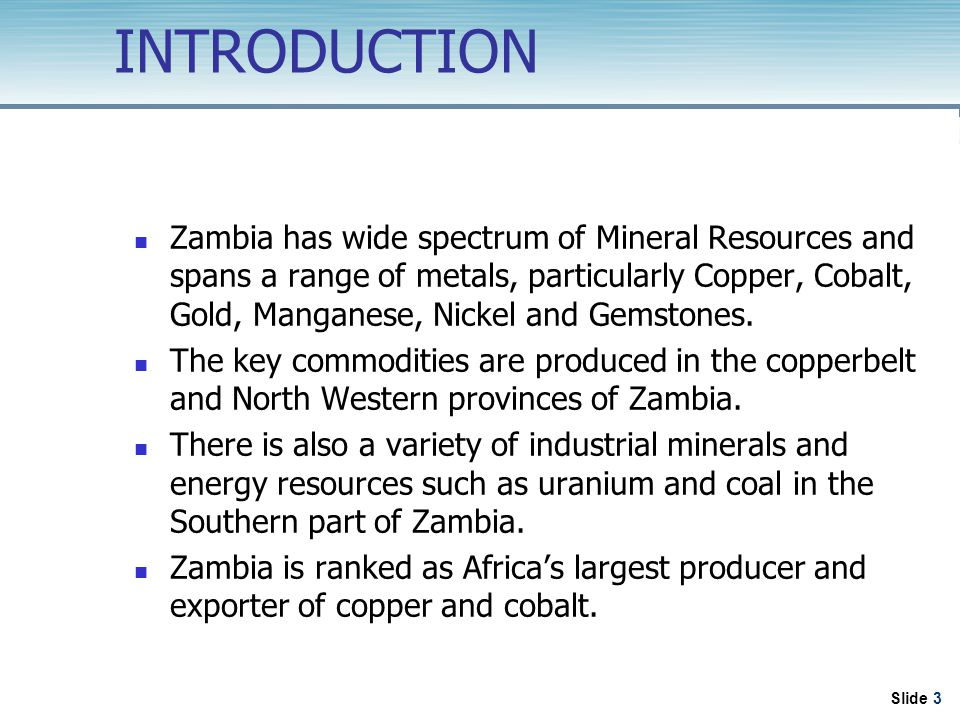 Slide 3 INTRODUCTION Zambia has wide spectrum of Mineral Resources and spans a range of metals, particularly Copper, Cobalt, Gold, Manganese, Nickel and Gemstones.