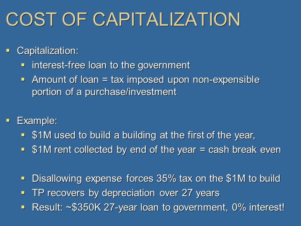 COST OF CAPITALIZATION  Capitalization:  interest-free loan to the government  Amount of loan = tax imposed upon non-expensible portion of a purchase/investment  Example:  $1M used to build a building at the first of the year,  $1M rent collected by end of the year = cash break even  Disallowing expense forces 35% tax on the $1M to build  TP recovers by depreciation over 27 years  Result: ~$350K 27-year loan to government, 0% interest.