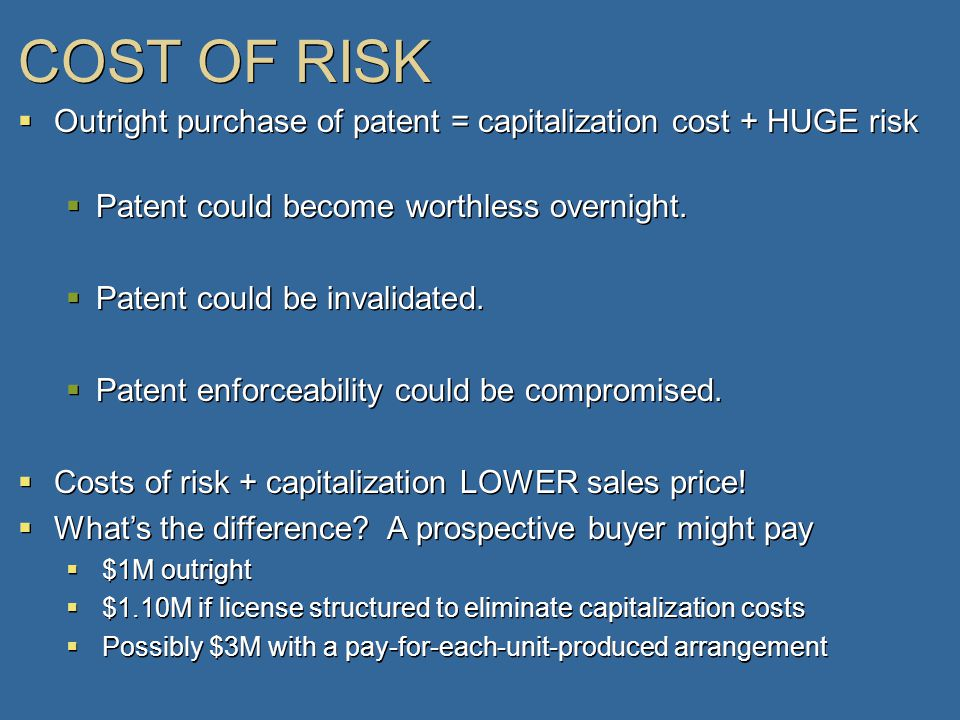 COST OF RISK  Outright purchase of patent = capitalization cost + HUGE risk  Patent could become worthless overnight.