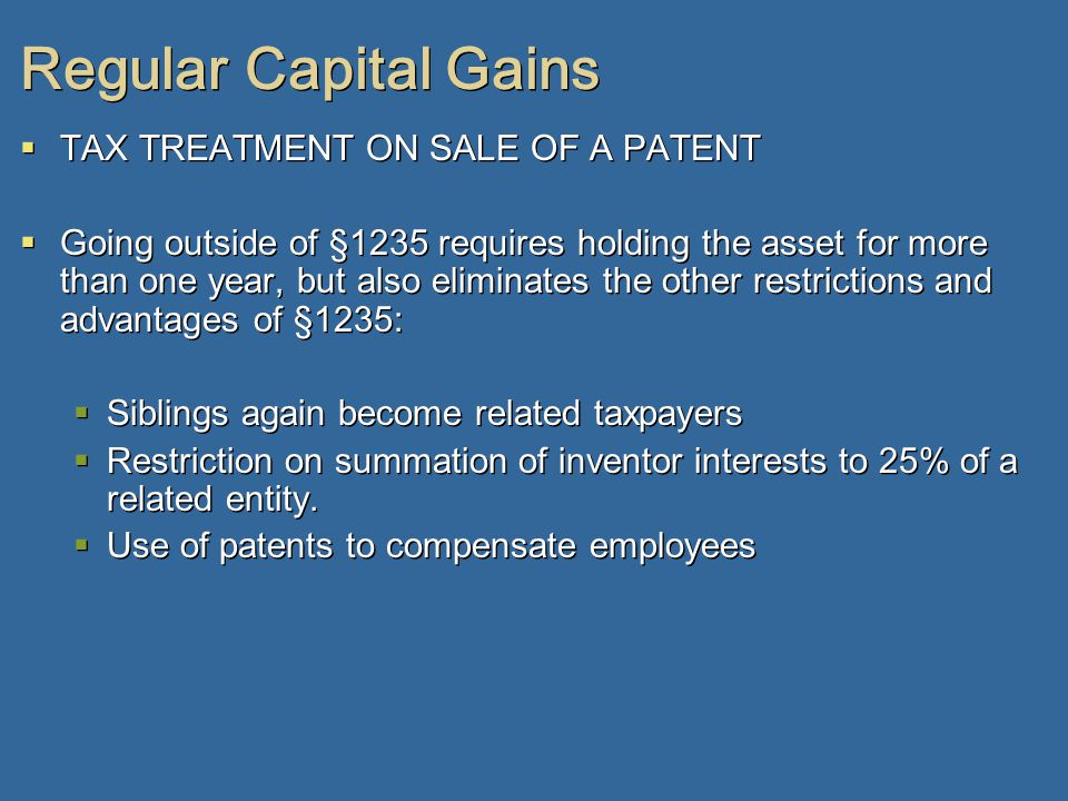 Regular Capital Gains  TAX TREATMENT ON SALE OF A PATENT  Going outside of §1235 requires holding the asset for more than one year, but also eliminates the other restrictions and advantages of §1235:  Siblings again become related taxpayers  Restriction on summation of inventor interests to 25% of a related entity.