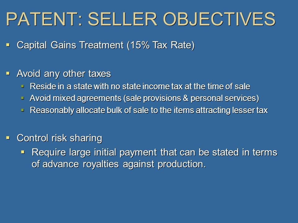 PATENT: SELLER OBJECTIVES  Capital Gains Treatment (15% Tax Rate)  Avoid any other taxes  Reside in a state with no state income tax at the time of sale  Avoid mixed agreements (sale provisions & personal services)  Reasonably allocate bulk of sale to the items attracting lesser tax  Control risk sharing  Require large initial payment that can be stated in terms of advance royalties against production.