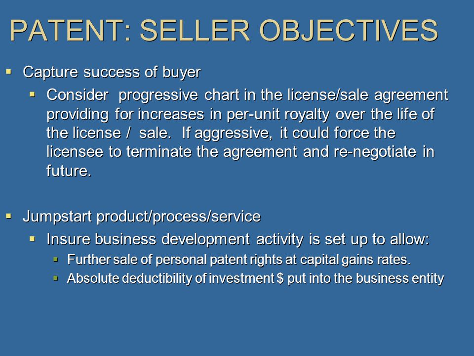 PATENT: SELLER OBJECTIVES  Capture success of buyer  Consider progressive chart in the license/sale agreement providing for increases in per-unit royalty over the life of the license / sale.